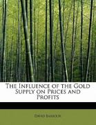 The Influence Of The Gold Supply On Prices And Profits By David Barbour