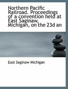 Northern Pacific Railroad. Proceedings Of A Convention Held At East Saginaw, ...