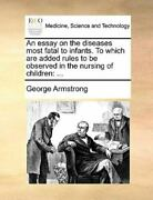An Essay On The Diseases Most Fatal To Infants. To Which Are Added Rules To B...