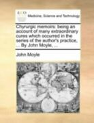 Chyrurgic Memoirs Being An Account Of Many Extraordinary Cures Which Occurre...