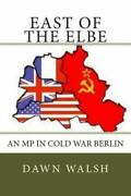 East Of The Elbe An Mp In Cold War Berlin By Walsh, Dawn