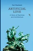 Artificial Love A Story Of Machines And Architecture By Shepheard New-