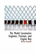 The Model Locomotive Engineer, Fireman, And Engine Boy By Reynolds New-,