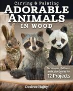 Carving And Painting Adorable Animals In Wood Techniques, Patterns, And Color...