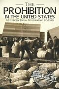 Prohibition In The United States A History From Beginning To End Brand New...