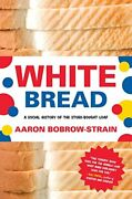 White Bread A Social History Of The Store-bought Loaf