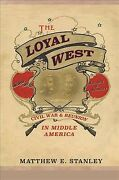 Loyal West Civil War And Reunion In Middle America, Hardcover By Stanley, M...