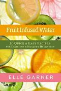 Fruit Infused Water 50 Quick And Easy Recipes For Delicious And Healthy Hydration
