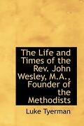 The Life And Times Of The Rev. John Wesley, M.a., Founder Of The Methodists By L