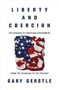 Liberty And Coercion The Paradox Of American Government From The Founding To Th