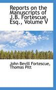 Reports On The Manuscripts Of J.b. Fortescue, Esq., Volume V By John Bevill Fort