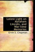 Latest Light On Abraham Lincoln, And War-time Memories By Ervin S. Chapman Engl