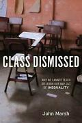 Class Dismissed Why We Cannot Teach Or Learn Our Way Out Of Inequality By John