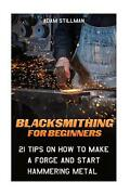 Blacksmithing For Beginners 21 Tips On How To Make A Forge And Start Hammering