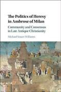 Politics Of Heresy In Ambrose Of Milan Community And Consensus In Late Antique