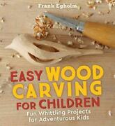 Easy Wood Carving For Children Fun Whittling Projects For Adventurous Kids By F