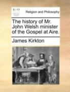 The History Of Mr. John Welsh Minister Of The Gospel At Aire. By James Kirkton