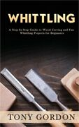 Whittling A Step-by-step Guide To Wood Carving And Fun Whittling Projects For B