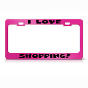 License Plate Frame I Love Shopping Metal Hot Pink Car Accessories Hot Pink