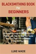 Blacksmithing Book For Beginners Learn How To Forge 15 Easy Blacksmith Projects