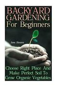 Backyard Gardening For Beginners Choose Right Place And Make Perfect Soil To Gr