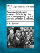 Annotated Real Estate Statutes Of Kentucky The Law Of Real Property / By T.e. B
