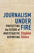 Journalism Under Fire Protecting The Future Of Investigative Reporting Used
