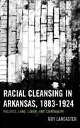 Racial Cleansing In Arkansas, 1883-1924 Politics, Land, Labor, And Criminality