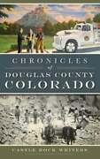 Chronicles Of Douglas County, Colorado By Castle Rock Writers New