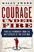 Courage Under Fire Profiles In Bravery From The Battlefields Of The Civil War
