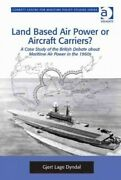 Land Based Air Power Or Aircraft Carriers A Case Study Of The British Deba...