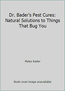 Dr. Bader's Pest Cures Natural Solutions To Things That Bug You By Myles Bader
