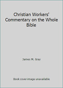 Christian Workers' Commentary On The Whole Bible By James M. Gray