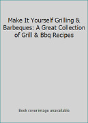 Make It Yourself Grilling And Barbeques A Great Collection Of Grill And Bbq Recipes