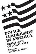 Police Leadership In America Crisis And Opportunity By William A. Geller Engli