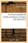 La France Pontificale Gallia Christiana, Chartres Ed.1864-1873 By Fisquet H.