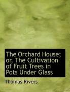 The Orchard House Or, The Cultivation Of Fruit Trees In Pots Under Glass By Tho