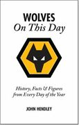 Wolverhampton Wanderers On This Day Wolves History... By John Hendley Hardback