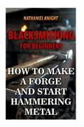 Blacksmithing For Beginners How To Make A Forge And Start Hammering Metal, ...