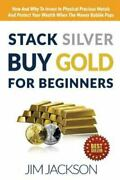 Stack Silver Buy Gold For Beginners How And Why To Invest In Physical Preci...