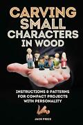 Carving Small Characters In Wood Instructions And Patterns For Compact Projects W