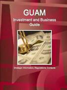 Guam Investment And Business Guide - Strategic Information, Regulations, Contact