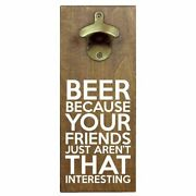 Beer Because Your Friends Just Aren't That Interesting Bottle Opener