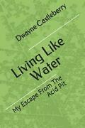 Living Like Water My Escape From The Acid Pit By Dwayne Castleberry English P