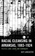Racial Cleansing In Arkansas, 1883-1924 Politics, Land, Labor, And Criminal...