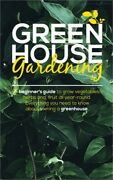 Green House Gardening A Beginnerand039s Guide To Grow Vegetables Herbs And Fruit A