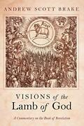 Visions Of The Lamb Of God A Commentary On The Book Of Revelation By Brake,…