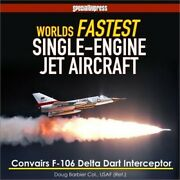 World's Fastest Single-engine Jet Aircraft The Story Of Convair's F-106 Delta D