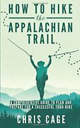 How To Hike The Appalachian Trail A Comprehensive Guide To Pl... By Cage, Chris