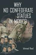 Why No Confederate Statues In Mexico By Reed Ishmael Paperback